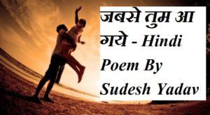 जबसे तुम आ गये, Hindi Poem By Sudesh Yadav Jakhmi ,Life Love Poem In Hindi ,Jab Se Tum Aa Gye Hindi Kavita