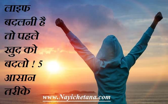 लाइफ बदलनी है तो पहले खुद को बदले ! 5 आसान तरीके How You Change Your Life in hindi ! ! 5 Easy Ways