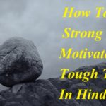 कठिन समय में खुद को मजबूत कैसे बनाये , How To Stay Strong & Motivated In Tough Times In Hindi