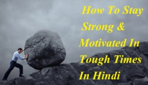 कठिन समय में खुद को मजबूत कैसे बनाये , How To Stay Strong & Motivated In Tough Times In Hindi