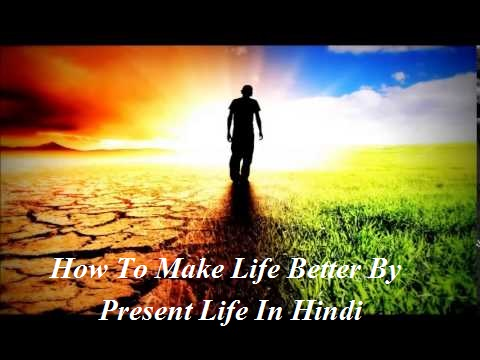 Present Life में जीने से कैसे बनाये ! happy Life ! , How To Make Life Better By Present Life In Hindi, MY LIFE HINDI, PRESENT LIFE, LIFE IN HINDI, LIFE, ZINDAGI