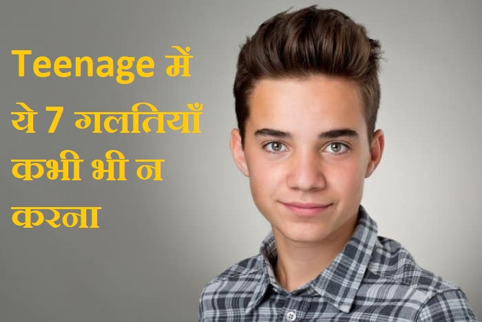 Teenage में ये 7 गलतियाँ कभी भी न करना ,Never Makes 7 Mistake In Teenage In Hindi, Teenage me galti na kare, dont do in teenage in hindi , teenage me kya na kare, teenage me kaise rahe