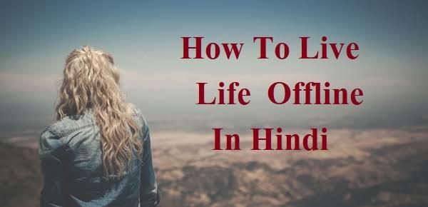 सुखी जीवन जीने का ऑफलाइन तरीका ,How To Live Offline Life In Hindi, Offline kaise rahe, Offline rahne ke faayde, offline rahna aasan hai