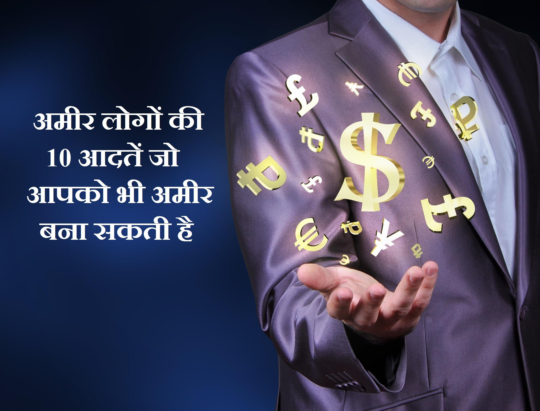 अमीर लोगों की 10 आदतें जो आपको भी अमीर बना सकती है,10 Good Habits of Rich People In Hindi,Habits of Rich People In Hindi,rich people ki aadte, amir logo ki aadte,rich people habits in hindi,What are the habits of the rich in hindi, What habits do millionaires have in hindi, What makes a rich person rich in hindi,What habits do millionaires have in hindi, What makes a rich person rich in hindi, What do millionaires do daily in hindi, What do billionaires do everyday in hindi,What do millionaires have in common in hindi, What do millionaires do daily in hindi,10 Sign Who Make You Richest in hindi, Where do most millionaires keep their money in hindi, What books do millionaires read in hindi,Millionaires are healthy eaters in hindi,Millionaires rise early in hindi,अमीर लोग क्या करते हैं, अमीर लोग क्या सोचते हैं,अमीर लोगों की आदतें, गरीब से अमीर कैसे बनते हैं, अमीर बनने के लिए क्या करना पड़ता है, अमीर बनने के लिए क्या करना चाहिए, अमीर बनने के लिए क्या करें, अमीर कैसे बन सकते हैं, रातों रात अमीर कैसे बने, अमीर बनने के लिए लक्ष्य बनायें,